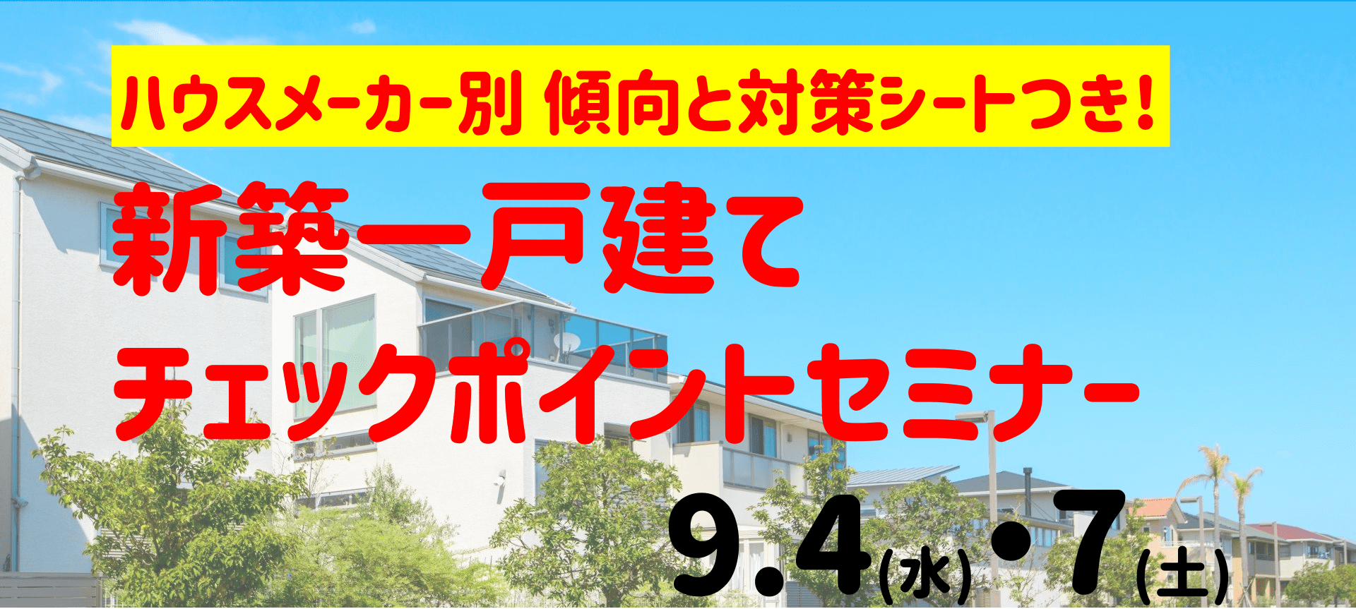 9/4(水)、9/7(土)開催ハウスメーカー別 傾向と対策つき!新築一戸建てのチェックポイントセミナー