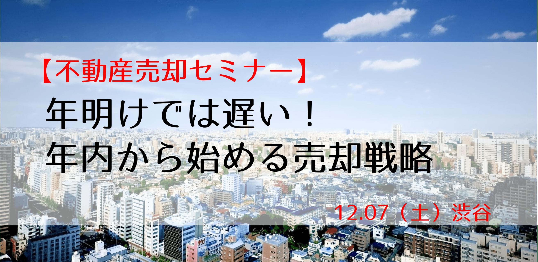 12/7(土)@渋谷 不動産売却セミナー ~年明けでは遅い!年内から始める売却戦略~