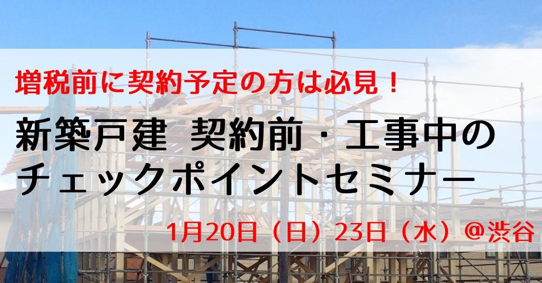 1/20(日)・23(水) 【増税前に契約予定の方は必見!】新築戸建 契約前・工事中のチェックポイントセミナー