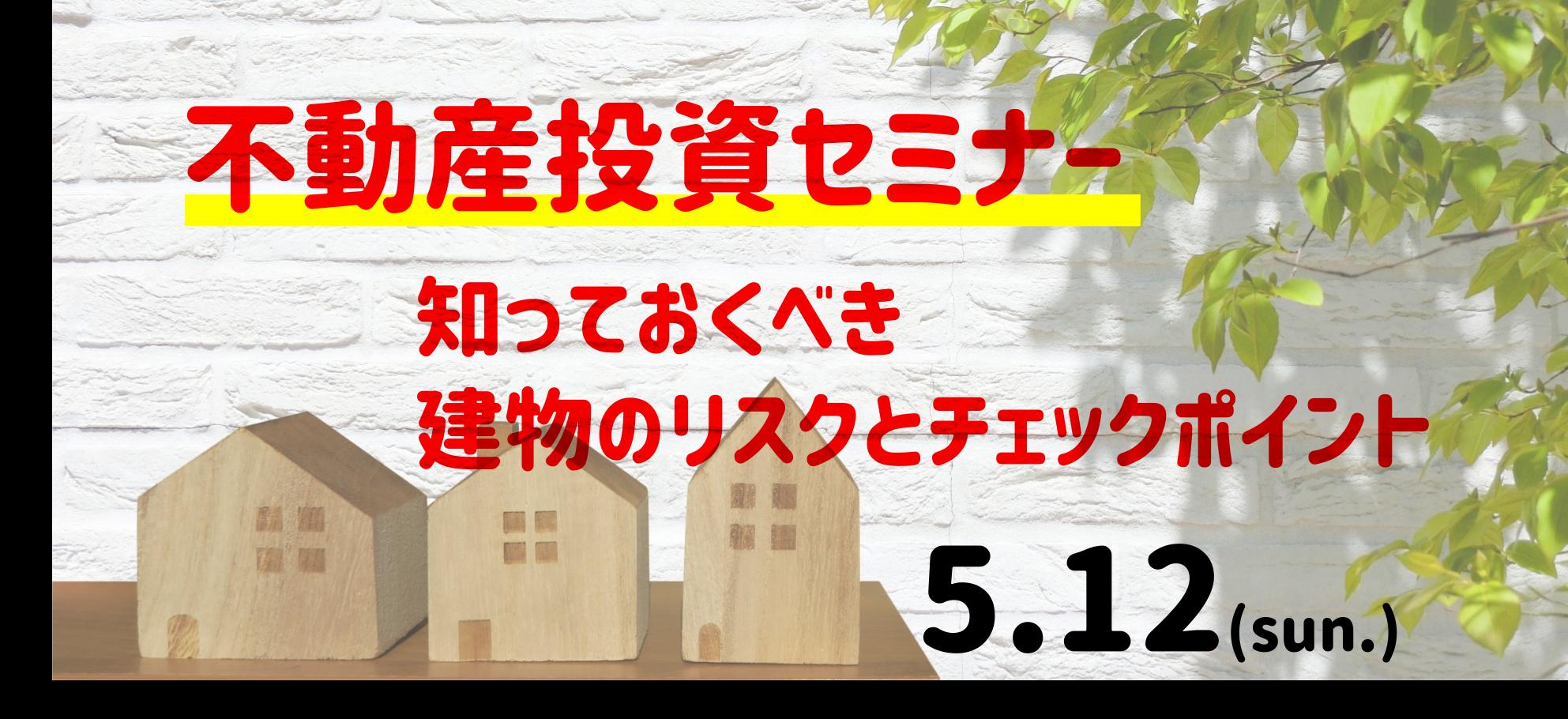 5/12(日)不動産投資セミナー ~知っておくべき建物のリスクとチェックポイント~