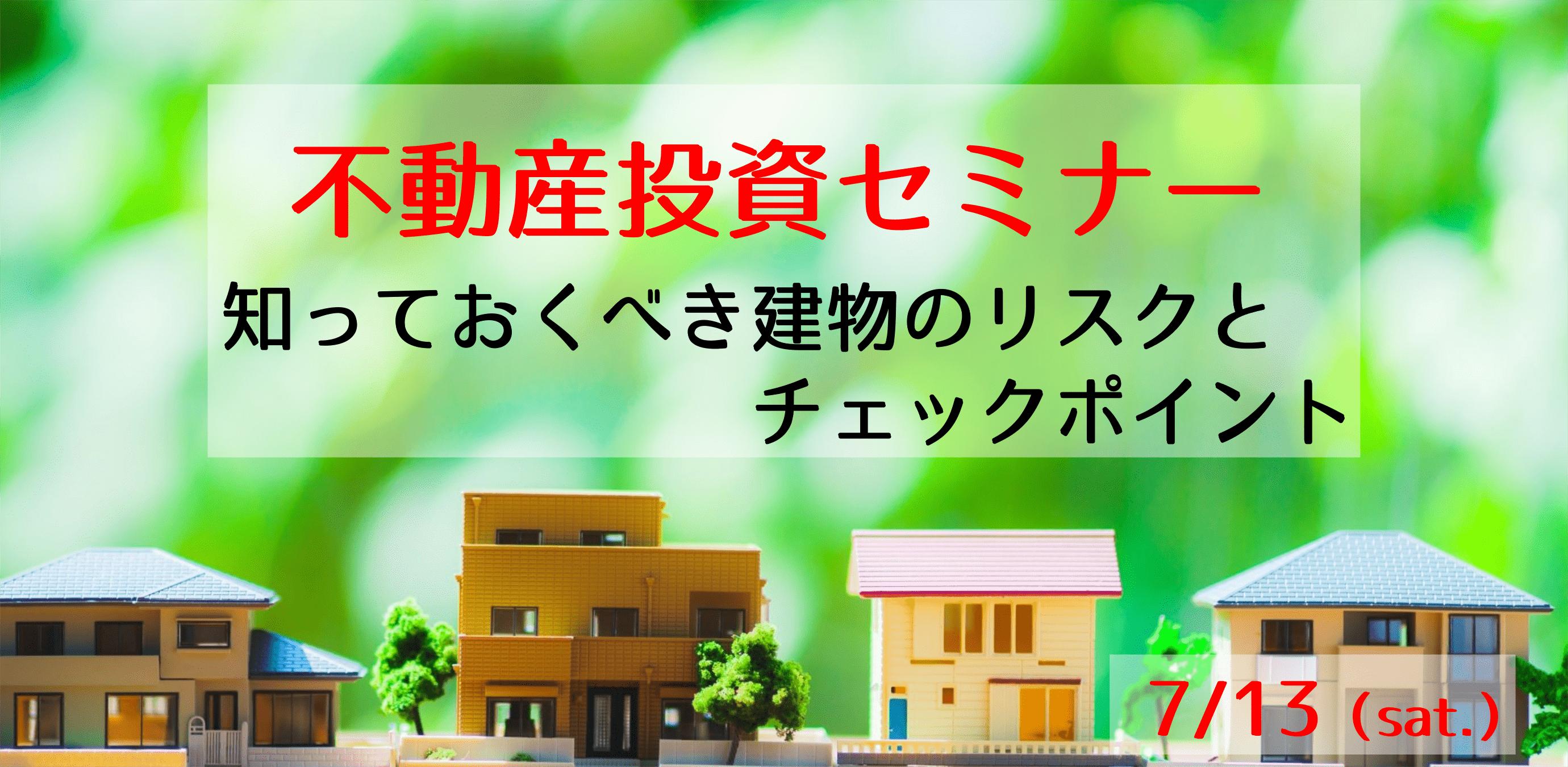 7/13(土)不動産投資セミナー ~知っておくべき建物のリスクとチェックポイント~