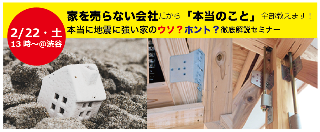 2/22(土)【オンラインセミナー緊急開催!】首都直下地震へ備えるため に『本当に地震に強い家のウソ?ホント? 徹底解説』